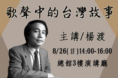 【總館】知名作家楊渡於8/26下午2點在3F演講廳分享<歌聲中的台灣故事>,歡迎踴躍參加!