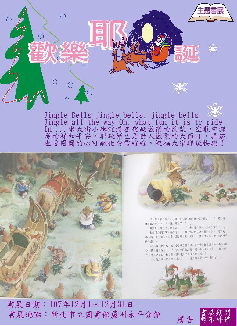 【蘆洲永平分館】107年12月 耶誕節特別書展-「歡樂耶誕」 時間: 107年12月01日至107年12月31日, 週二至週六08:30~ 21:00, 週日至週一08:30~ 17:00, 國定假日與清館日(每月最後一個星期四)不對外開放。  簡介: Jingle Bells jingle bells, jingle bells Jingle all the way Oh, what fun it is to ride In ...當大街小巷沉浸在聖誕歡樂的氣氛,空氣中瀰漫著祥和平安。耶誕節已是世人歡聚的大節日,再遠也要團圓的心可融化白雪皚皚。祝福大家耶誕快樂!