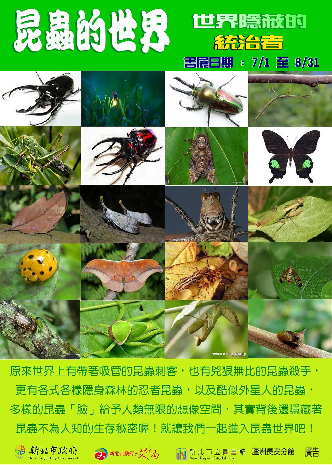 時間: 108年07月01日至108年08月31日, 週二至週六08:30~ 21:00, 週日至週一08:30~ 17:00, 國定假日與清館日(每月最後一個星期四)不對外開放。  簡介: 原來世界上有帶著吸管的昆蟲刺客,也有兇狠無比的昆蟲殺手,更有各式各樣隱身森林的忍者昆蟲,以及酷似外星人的昆蟲,多樣的昆蟲「臉」給予人類無限的想像空間,其實背後還隱藏著昆蟲不為人知的生存秘密喔!就讓我們一起進入昆蟲世界吧!   ◎活動單位保有取消、變更之權利,詳情請依現場為主。 ◎免費入場,無須報名,禁止飲食。  位置:蘆洲長安分館/主題書展區 交通: 搭乘公車:可搭乘長安線社區免費巴士、三重客運綠色232、811、首都客運14,至忠義廟站下車步行2分鐘即達。 洽詢電話:02-2847-5873。